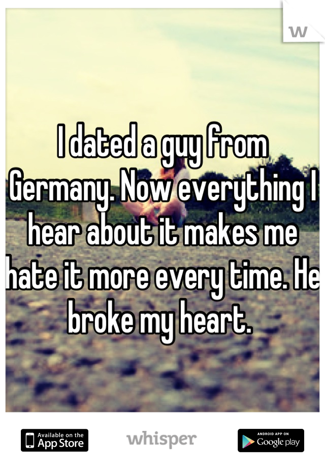 I dated a guy from Germany. Now everything I hear about it makes me hate it more every time. He broke my heart.