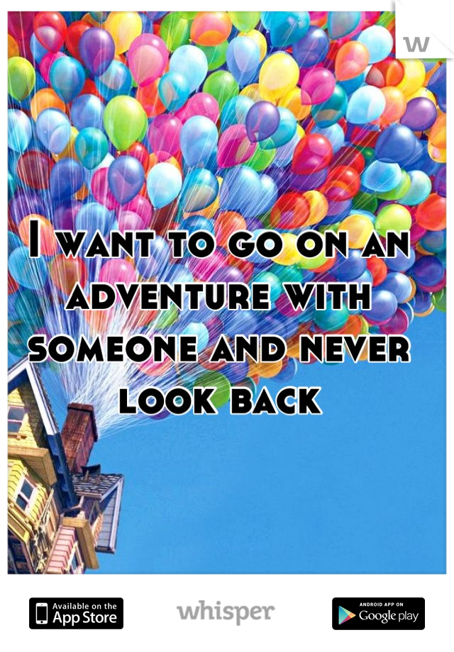 I want to go on an adventure with someone and never look back