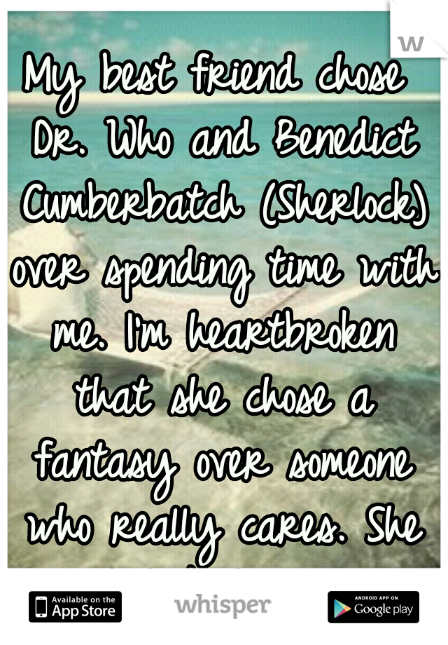 My best friend chose Dr. Who and Benedict Cumberbatch (Sherlock) over spending time with me. I'm heartbroken that she chose a fantasy over someone who really cares. She won't talk to me now.
