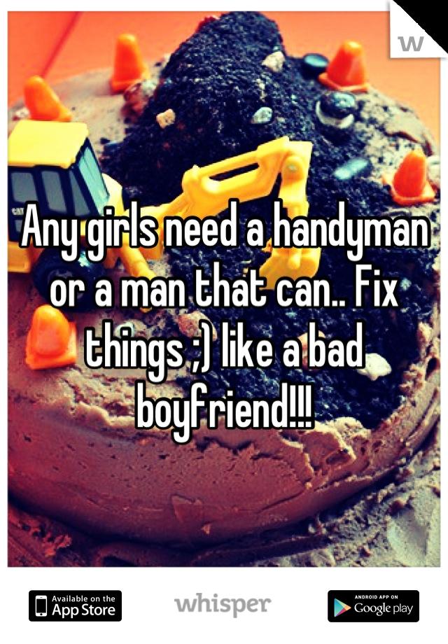 Any girls need a handyman or a man that can.. Fix things ;) like a bad boyfriend!!!