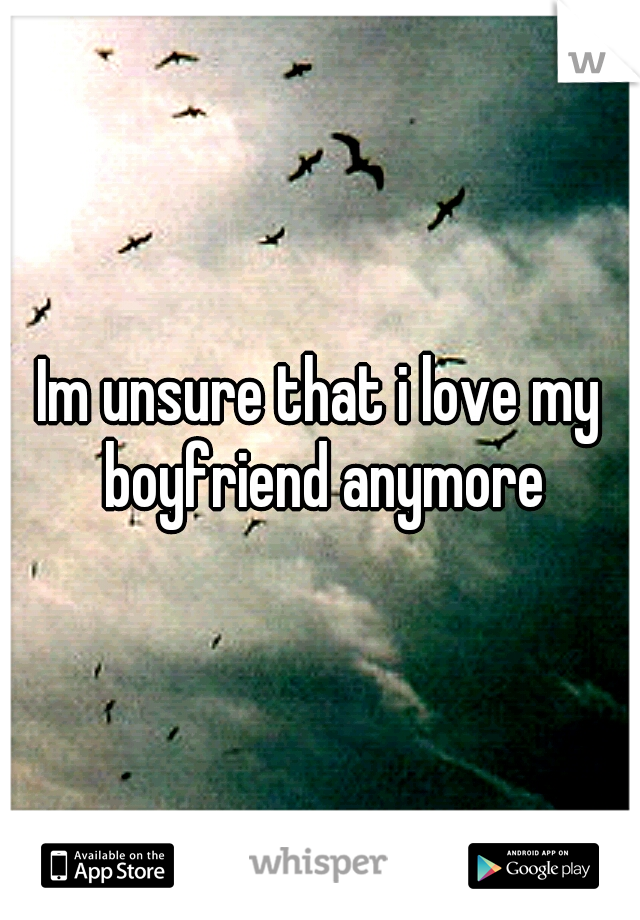 Im unsure that i love my boyfriend anymore