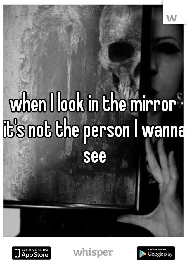 when I look in the mirror it's not the person I wanna see