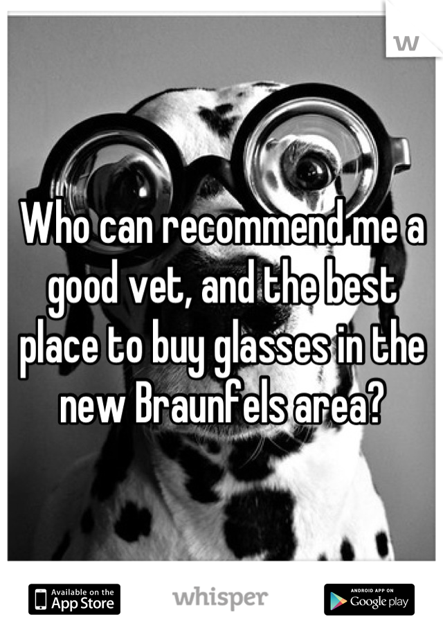 Who can recommend me a good vet, and the best place to buy glasses in the new Braunfels area?