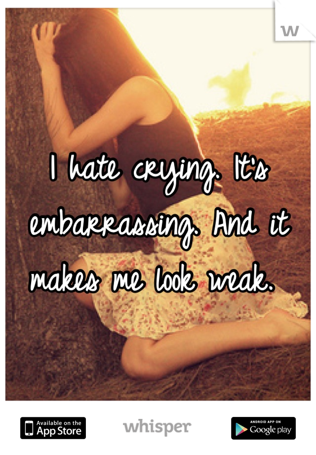 I hate crying. It's embarrassing. And it makes me look weak.