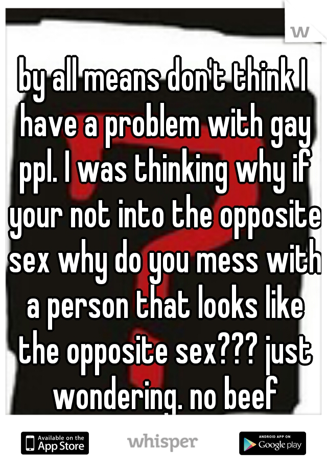 by all means don't think I have a problem with gay ppl. I was thinking why if your not into the opposite sex why do you mess with a person that looks like the opposite sex??? just wondering. no beef