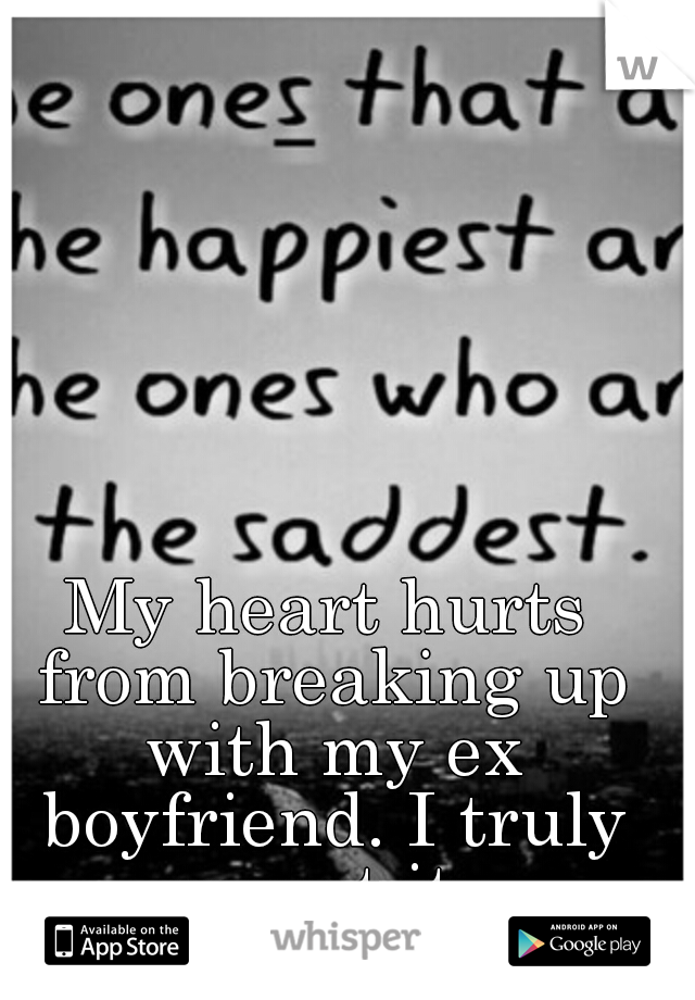 My heart hurts from breaking up with my ex boyfriend. I truly regret it.