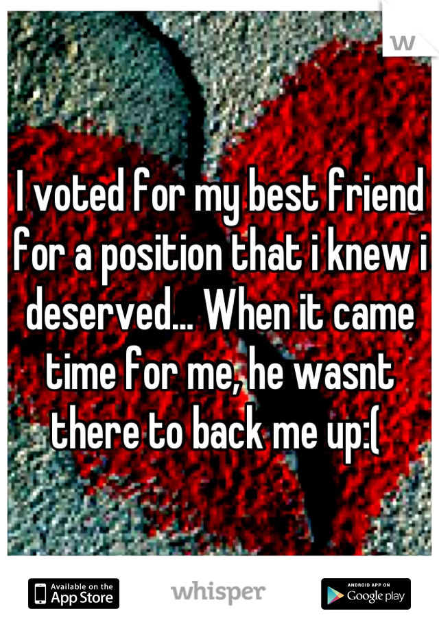 I voted for my best friend for a position that i knew i deserved... When it came time for me, he wasnt there to back me up:(