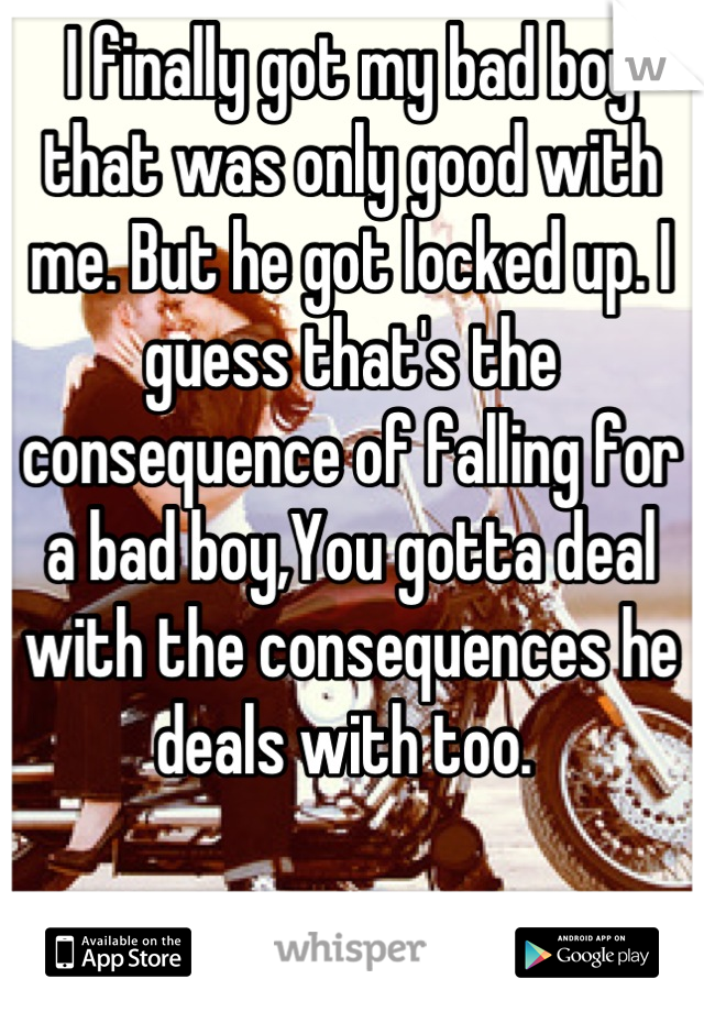 I finally got my bad boy that was only good with me. But he got locked up. I guess that's the consequence of falling for a bad boy,You gotta deal with the consequences he deals with too.