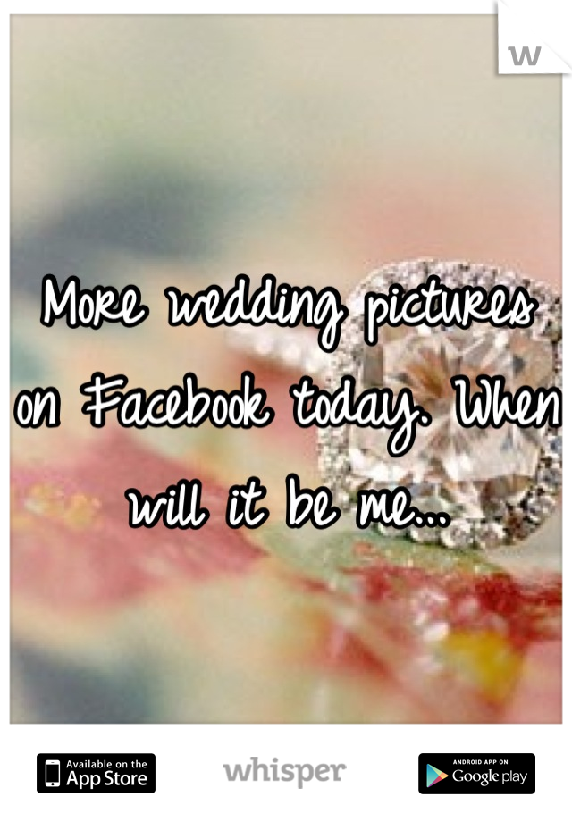 More wedding pictures on Facebook today. When will it be me...