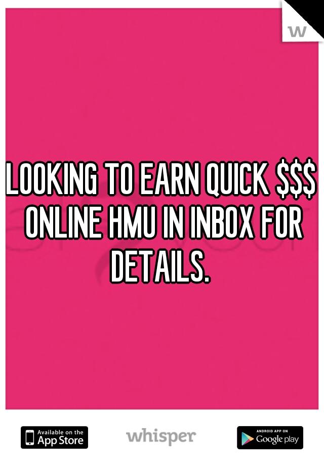 LOOKING TO EARN QUICK $$$ ONLINE HMU IN INBOX FOR DETAILS.