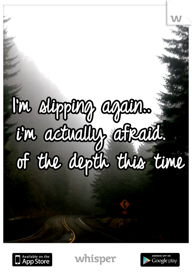 I'm slipping again..    i'm actually afraid.   of the depth this time