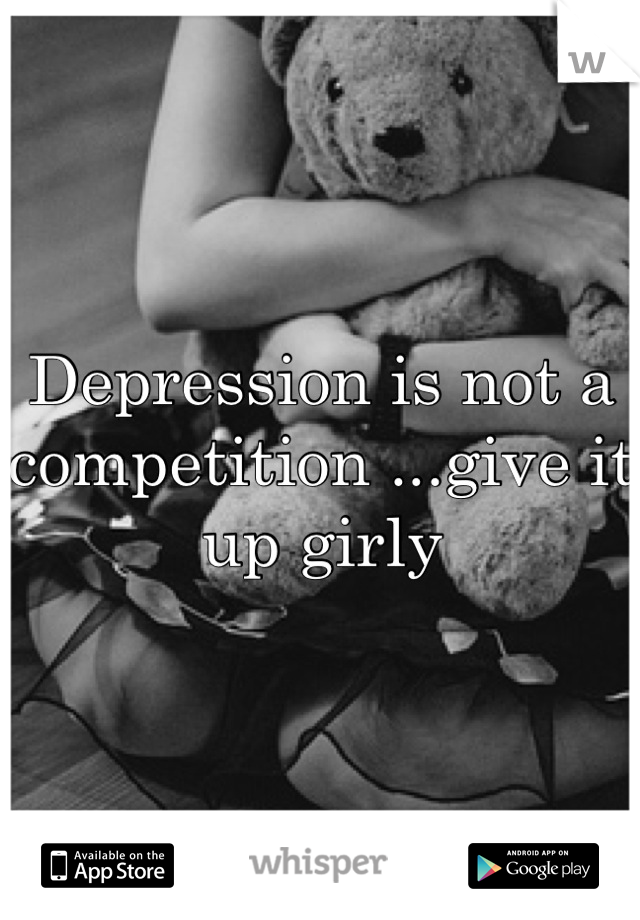 Depression is not a competition ...give it up girly