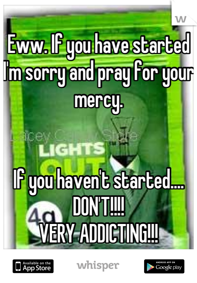 Eww. If you have started I'm sorry and pray for your mercy.    If you haven't started.... DON'T!!!! VERY ADDICTING!!!