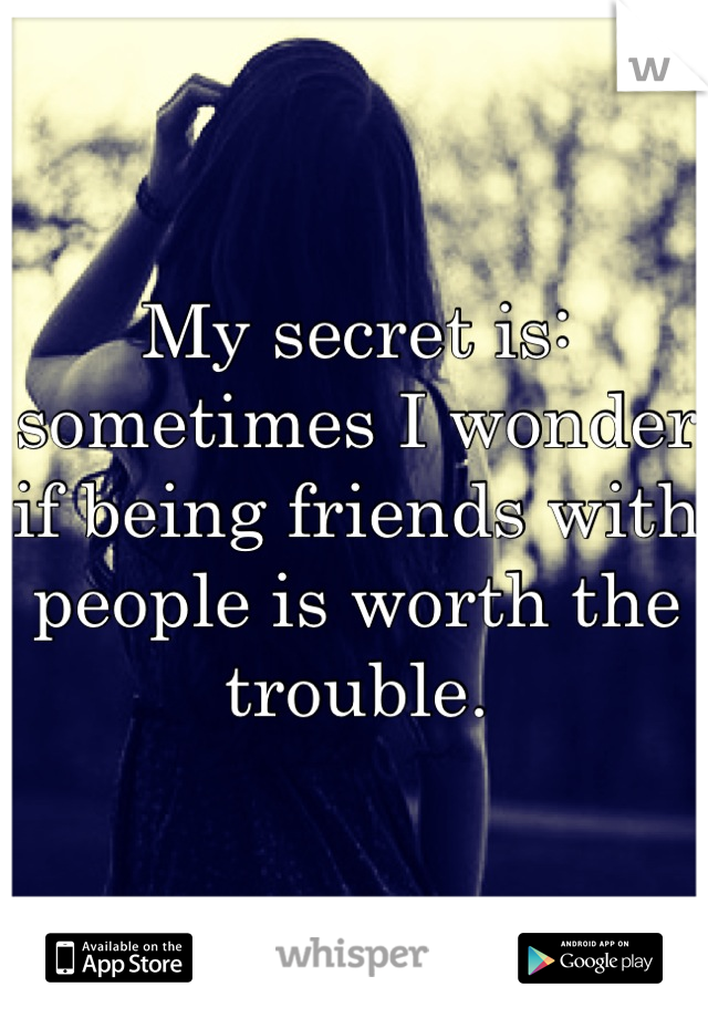 My secret is: sometimes I wonder if being friends with people is worth the trouble.