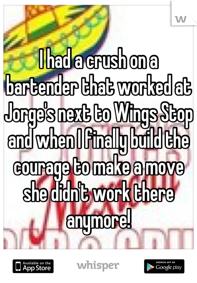I had a crush on a bartender that worked at Jorge's next to Wings Stop and when I finally build the courage to make a move she didn't work there anymore!