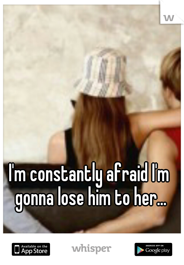 I'm constantly afraid I'm gonna lose him to her...