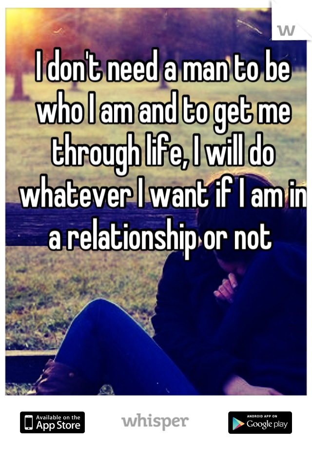 I don't need a man to be who I am and to get me through life, I will do whatever I want if I am in a relationship or not