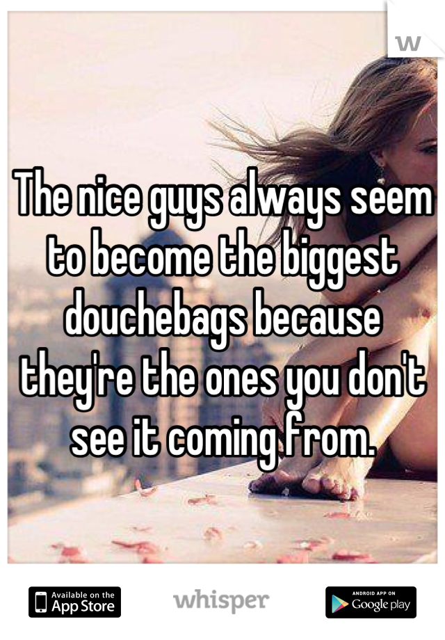 The nice guys always seem to become the biggest douchebags because they're the ones you don't see it coming from.