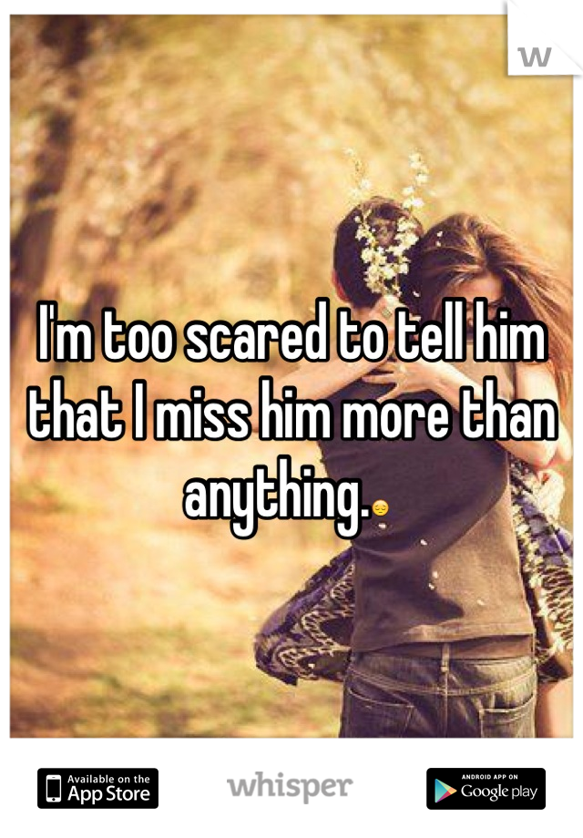 I'm too scared to tell him that I miss him more than anything.😔