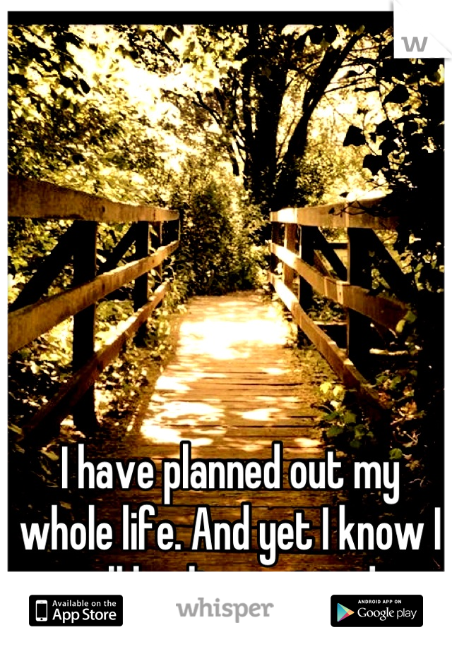 I have planned out my whole life. And yet I know I will be disappointed.