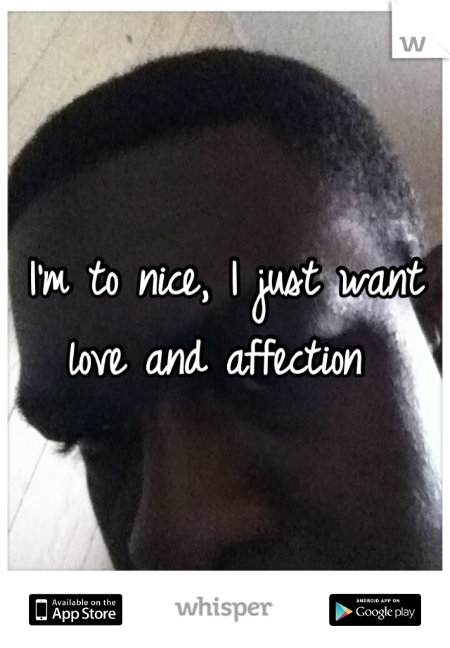 I'm to nice, I just want love and affection
