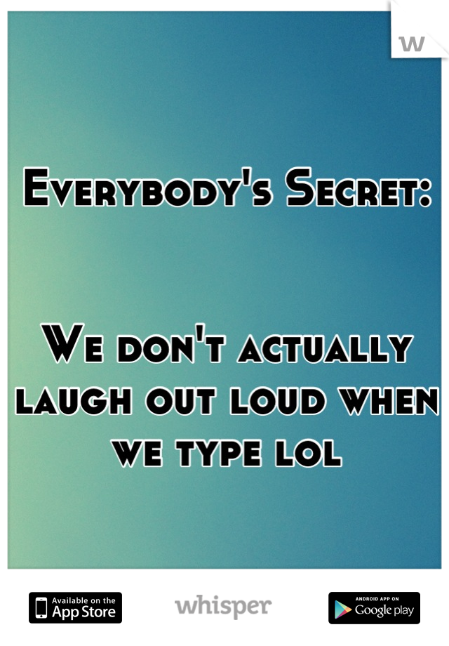 Everybody's Secret:   We don't actually laugh out loud when we type lol