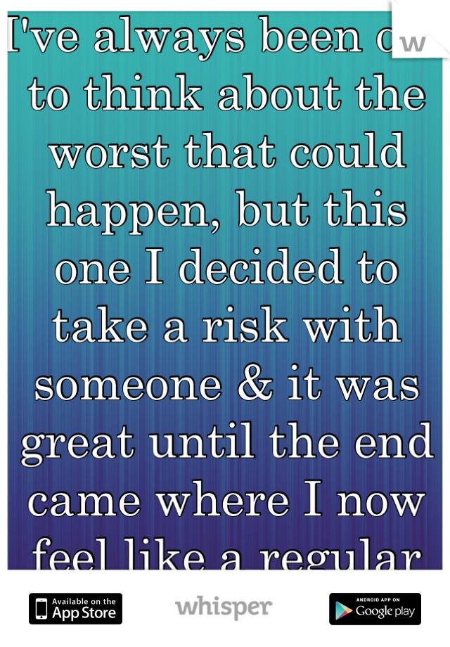 I've always been one to think about the worst that could happen, but this one I decided to take a risk with someone & it was great until the end came where I now feel like a regular fool.