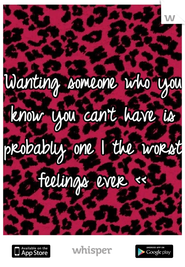 Wanting someone who you know you can't have is probably one I the worst feelings ever <<