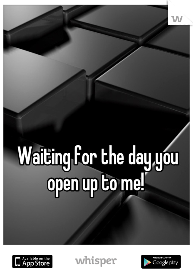 Waiting for the day you open up to me!