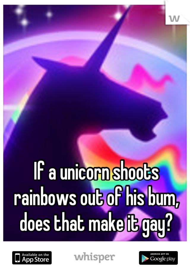 If a unicorn shoots  rainbows out of his bum,  does that make it gay?