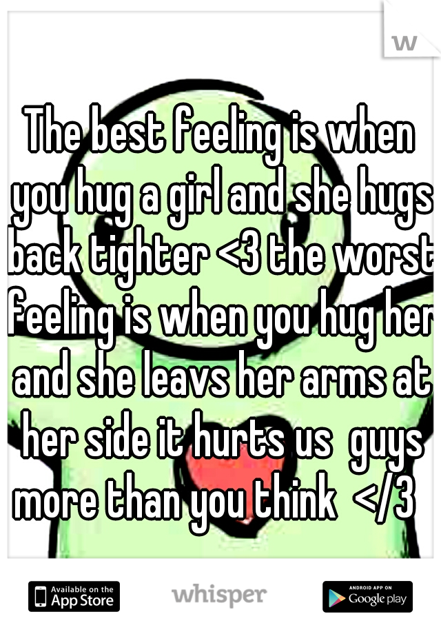 The best feeling is when you hug a girl and she hugs back tighter <3 the worst feeling is when you hug her and she leavs her arms at her side it hurts us  guys more than you think  </3