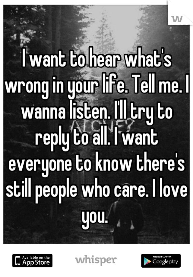 I want to hear what's wrong in your life. Tell me. I wanna listen. I'll try to reply to all. I want everyone to know there's still people who care. I love you.