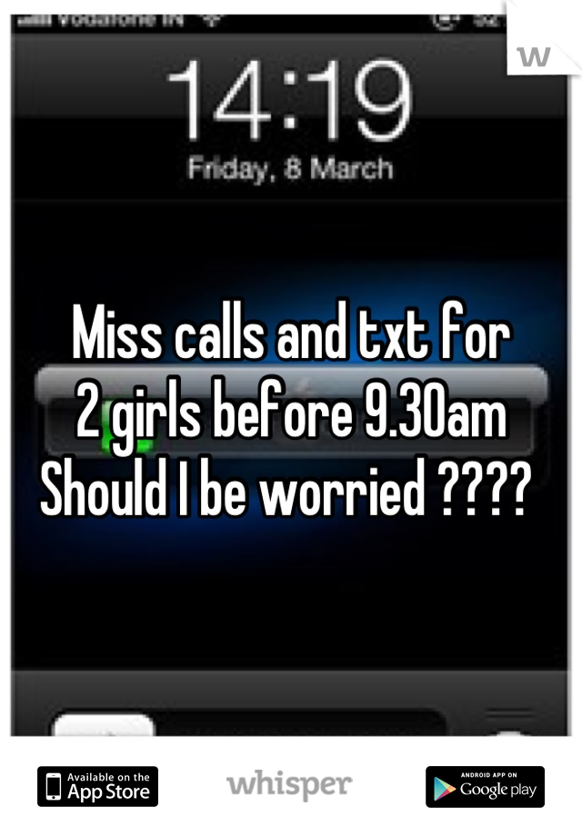 Miss calls and txt for 2 girls before 9.30am Should I be worried ????
