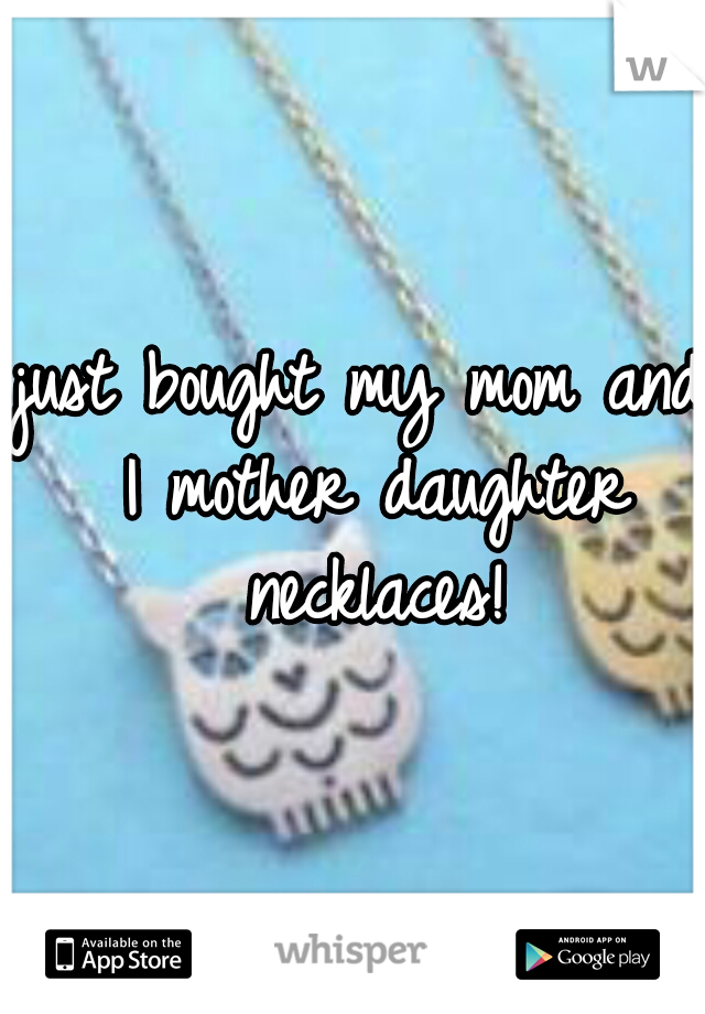 just bought my mom and I mother daughter necklaces!