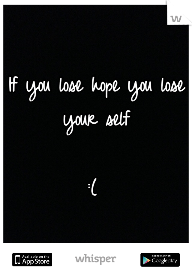 If you lose hope you lose your self   :(