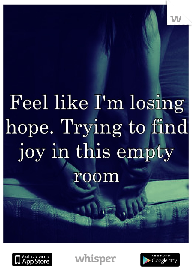 Feel like I'm losing hope. Trying to find joy in this empty room