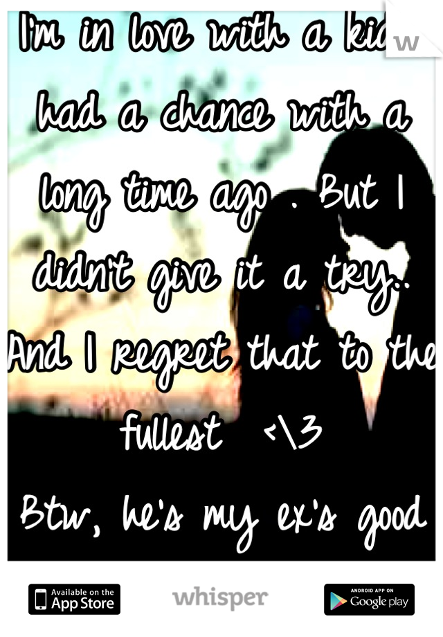 I'm in love with a kid I had a chance with a long time ago . But I didn't give it a try.. And I regret that to the fullest  <\3 Btw, he's my ex's good friend lol