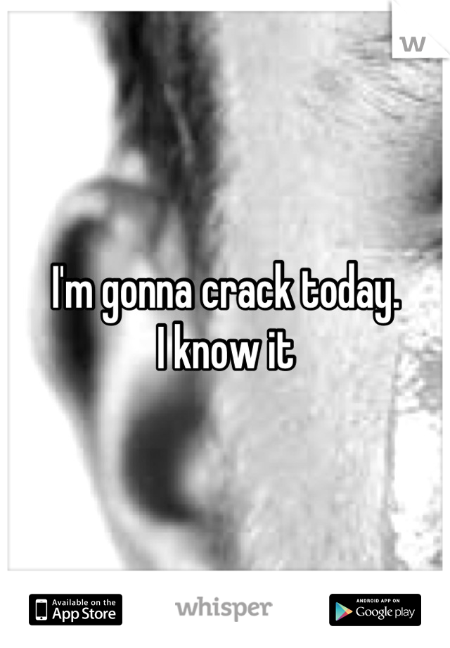 I'm gonna crack today.  I know it