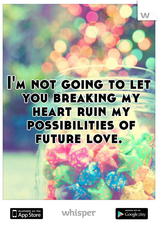 I'm not going to let you breaking my heart ruin my possibilities of future love.