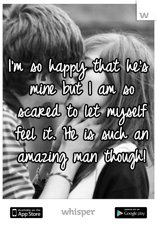 I'm so happy that he's mine but I am so scared to let myself feel it. He is such an amazing man though!