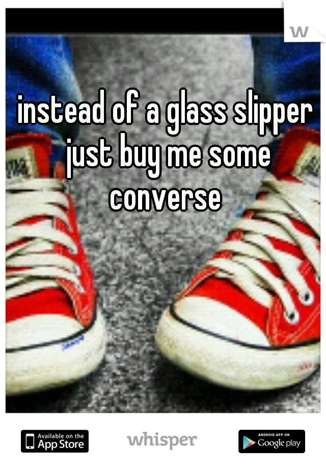 instead of a glass slipper just buy me some converse