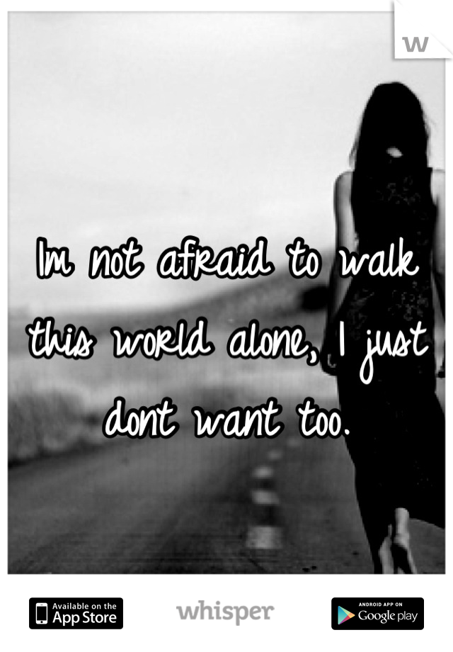 Im not afraid to walk this world alone, I just dont want too.