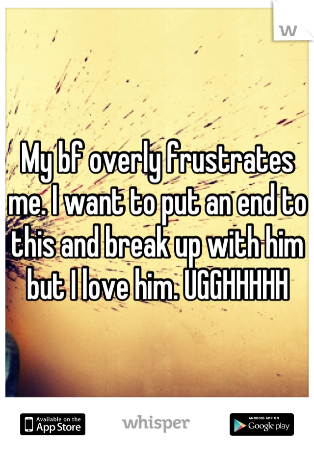 My bf overly frustrates me. I want to put an end to this and break up with him but I love him. UGGHHHHH