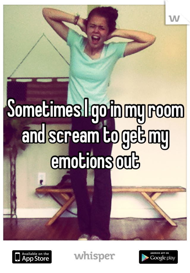 Sometimes I go in my room and scream to get my emotions out