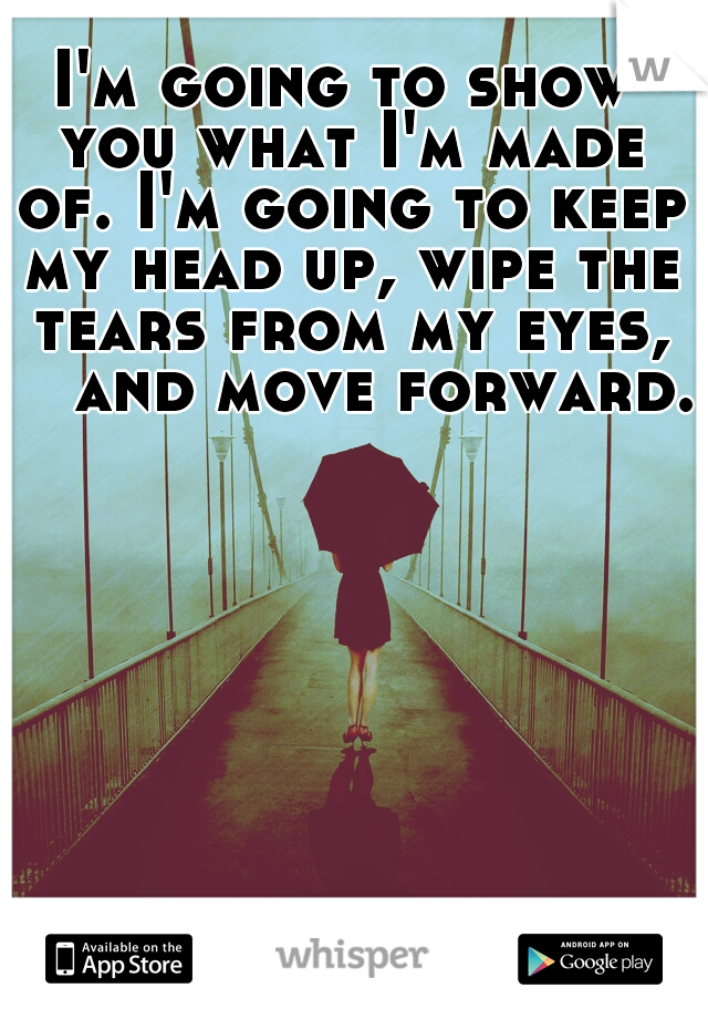 I'm going to show you what I'm made of. I'm going to keep my head up, wipe the tears from my eyes,   and move forward.