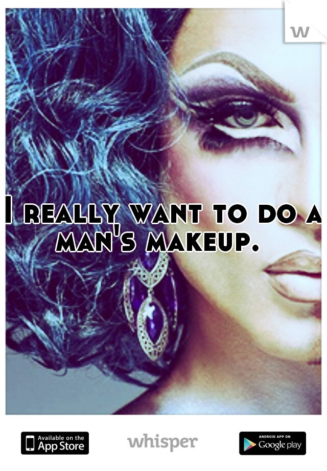 I really want to do a man's makeup.