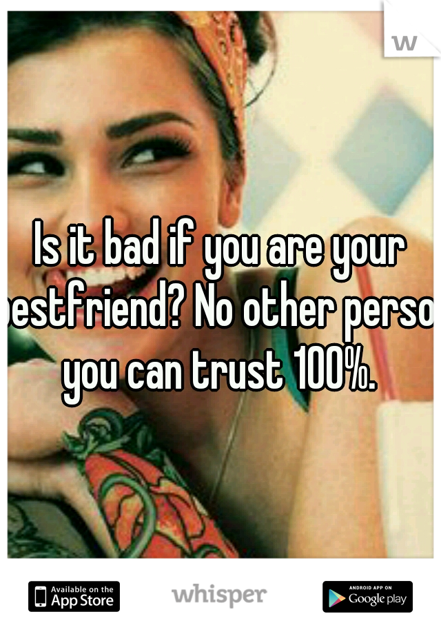 Is it bad if you are your bestfriend? No other person you can trust 100%.