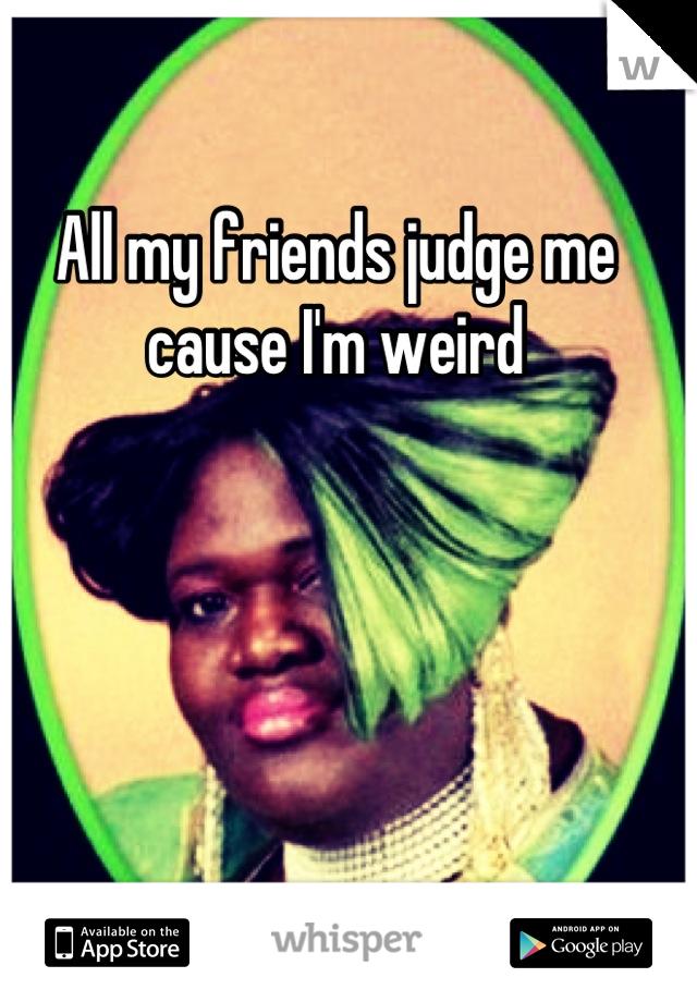 All my friends judge me cause I'm weird