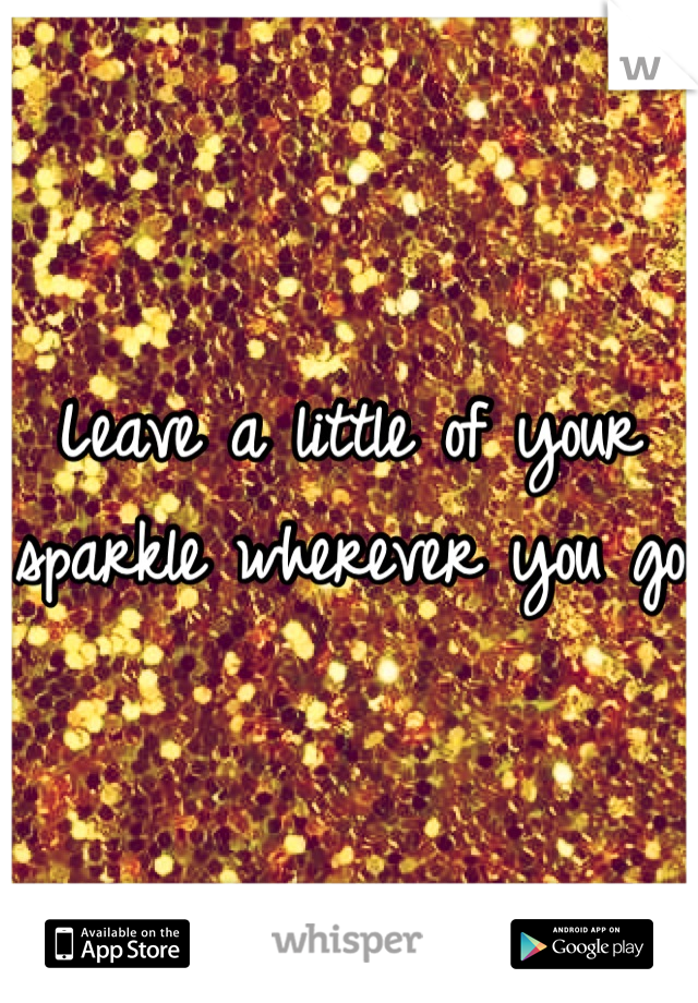 Leave a little of your sparkle wherever you go