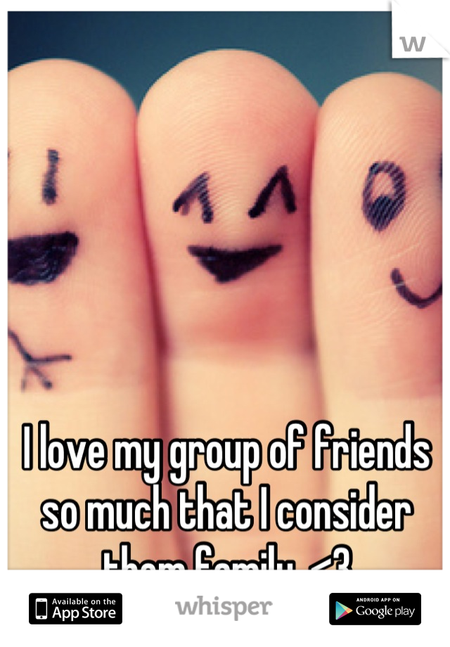 I love my group of friends so much that I consider them family. <3